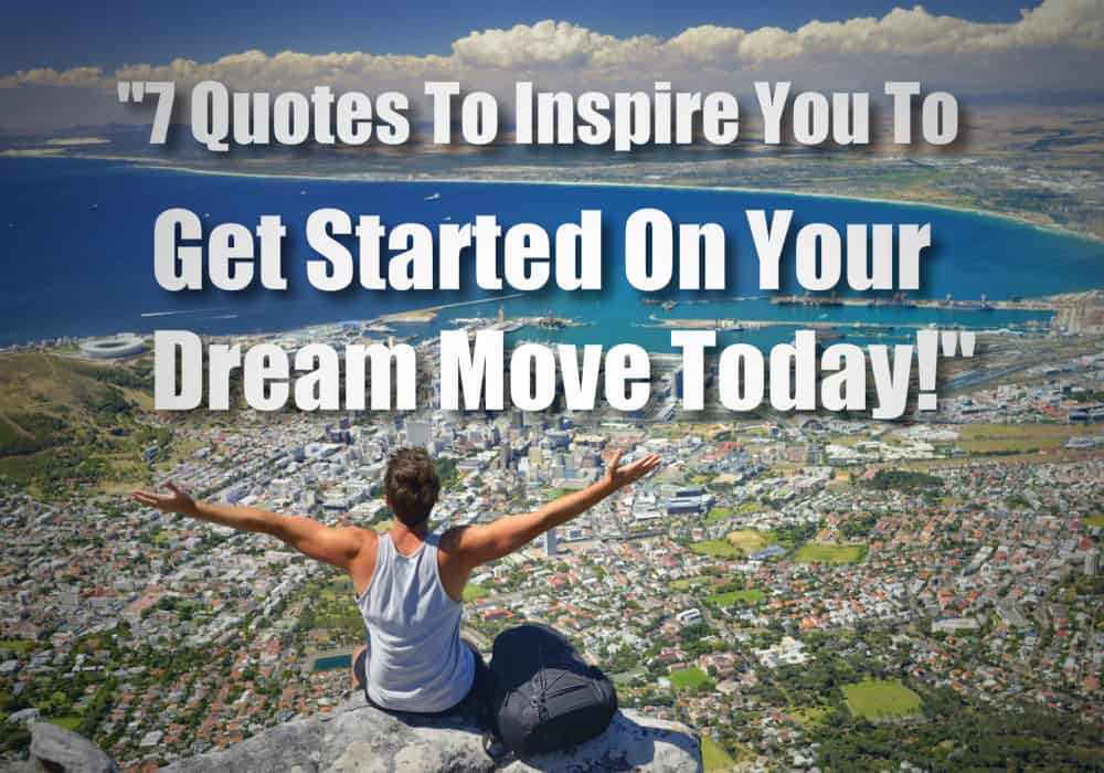 7 Quotes To Inspire You To Get Started On Your Dream Move Today!